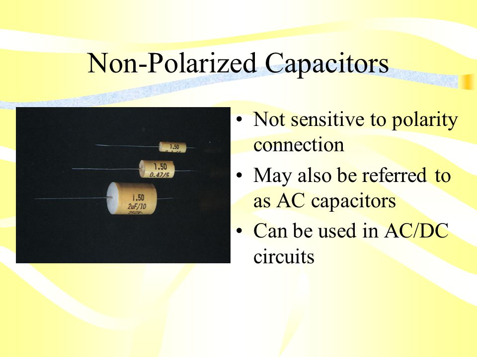 Non-Polarized Capacitors Not sensitive to polarity connection May also be referred to as AC capacitors Can be used in AC/DC circuits