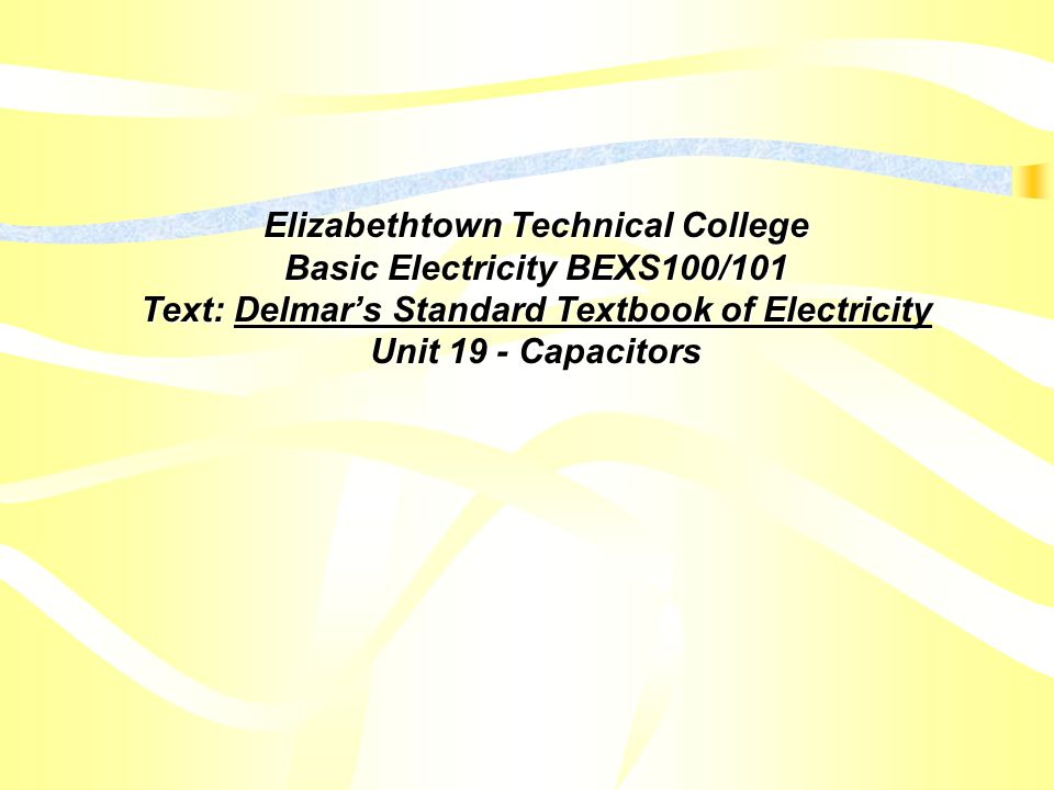 Elizabethtown Technical College Basic Electricity BEXS100/101 Text: Delmar's Standard Textbook of Electricity Unit 19 - Capacitors
