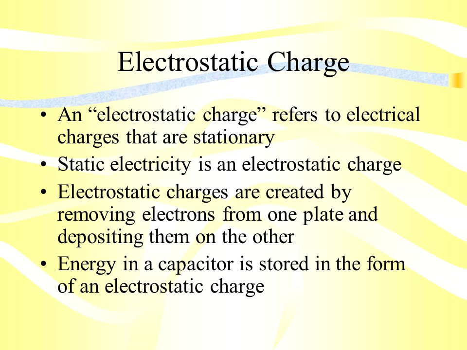 Electrostatic Charge An electrostatic charge refers to electrical charges that are stationary Static electricity is an electrostatic charge Electrostatic charges are created by removing electrons from one plate and depositing them on the other Energy in a capacitor is stored in the form of an electrostatic charge
