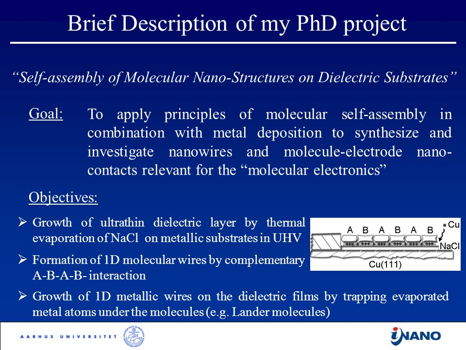 Self-assembly of Molecular Nano-Structures on Dielectric Substrates Brief Description of my PhD project  Growth of 1D metallic wires on the dielectric films by trapping evaporated metal atoms under the molecules (e.g.