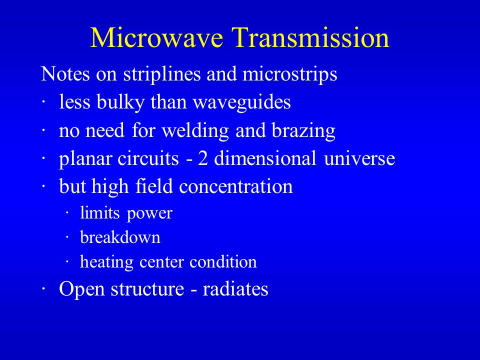 Notes on striplines and microstrips ·less bulky than waveguides ·no need for welding and brazing ·planar circuits - 2 dimensional universe ·but high field concentration ·limits power ·breakdown ·heating center condition ·Open structure - radiates