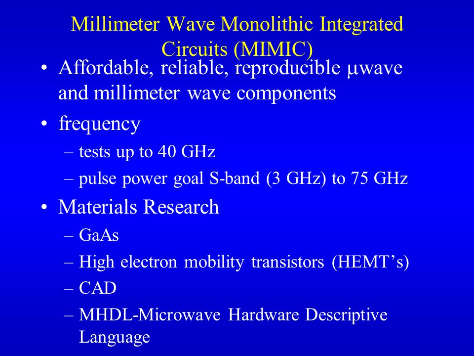 Millimeter Wave Monolithic Integrated Circuits (MIMIC) Affordable, reliable, reproducible  wave and millimeter wave components frequency –tests up to 40 GHz –pulse power goal S-band (3 GHz) to 75 GHz Materials Research –GaAs –High electron mobility transistors (HEMT's) –CAD –MHDL-Microwave Hardware Descriptive Language