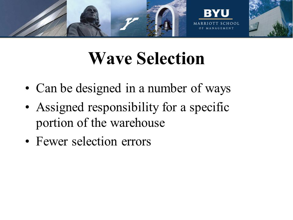 Wave Selection Can be designed in a number of ways Assigned responsibility for a specific portion of the warehouse Fewer selection errors