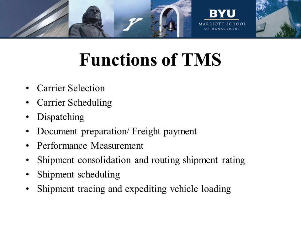 Functions of TMS Carrier Selection Carrier Scheduling Dispatching Document preparation/ Freight payment Performance Measurement Shipment consolidation and routing shipment rating Shipment scheduling Shipment tracing and expediting vehicle loading