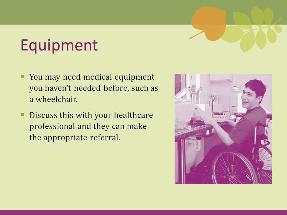  You may need medical equipment you haven't needed before, such as a wheelchair.