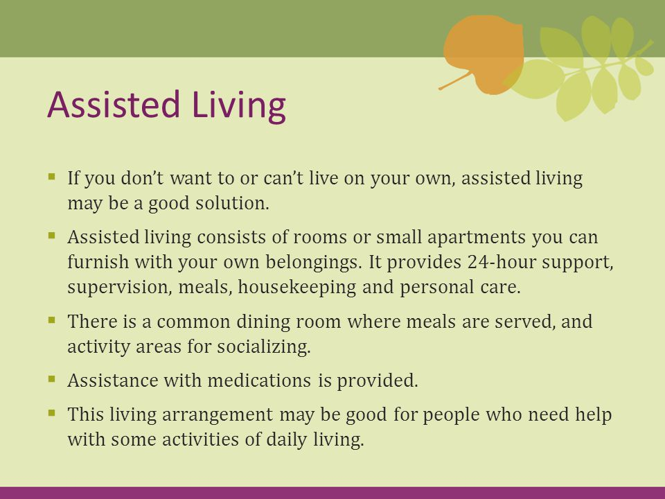  If you don't want to or can't live on your own, assisted living may be a good solution.