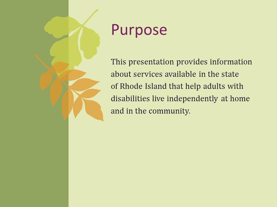 Purpose This presentation provides information about services available in the state of Rhode Island that help adults with disabilities live independently at home and in the community.