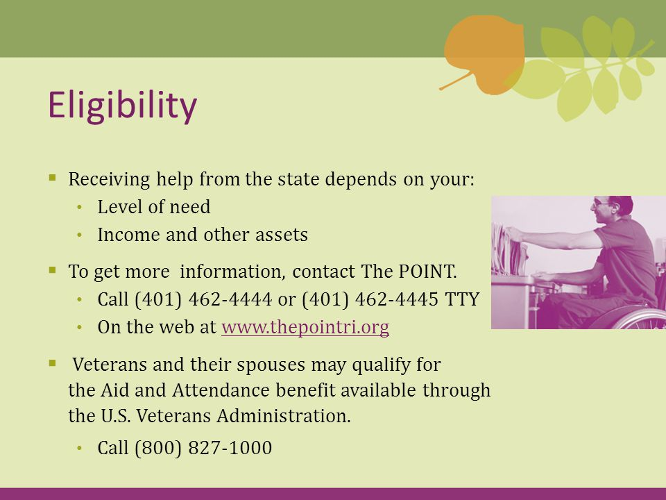  Receiving help from the state depends on your: Level of need Income and other assets  To get more information, contact The POINT.