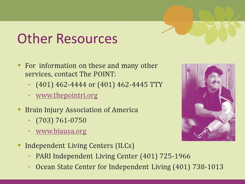  For information on these and many other services, contact The POINT: (401) or (401) TTY    Brain Injury Association of America (703)  Independent Living Centers (ILCs) PARI Independent Living Center (401) Ocean State Center for Independent Living (401) Other Resources