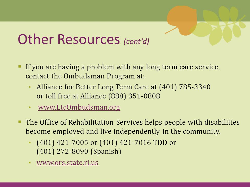  If you are having a problem with any long term care service, contact the Ombudsman Program at: Alliance for Better Long Term Care at (401) or toll free at Alliance (888)  The Office of Rehabilitation Services helps people with disabilities become employed and live independently in the community.