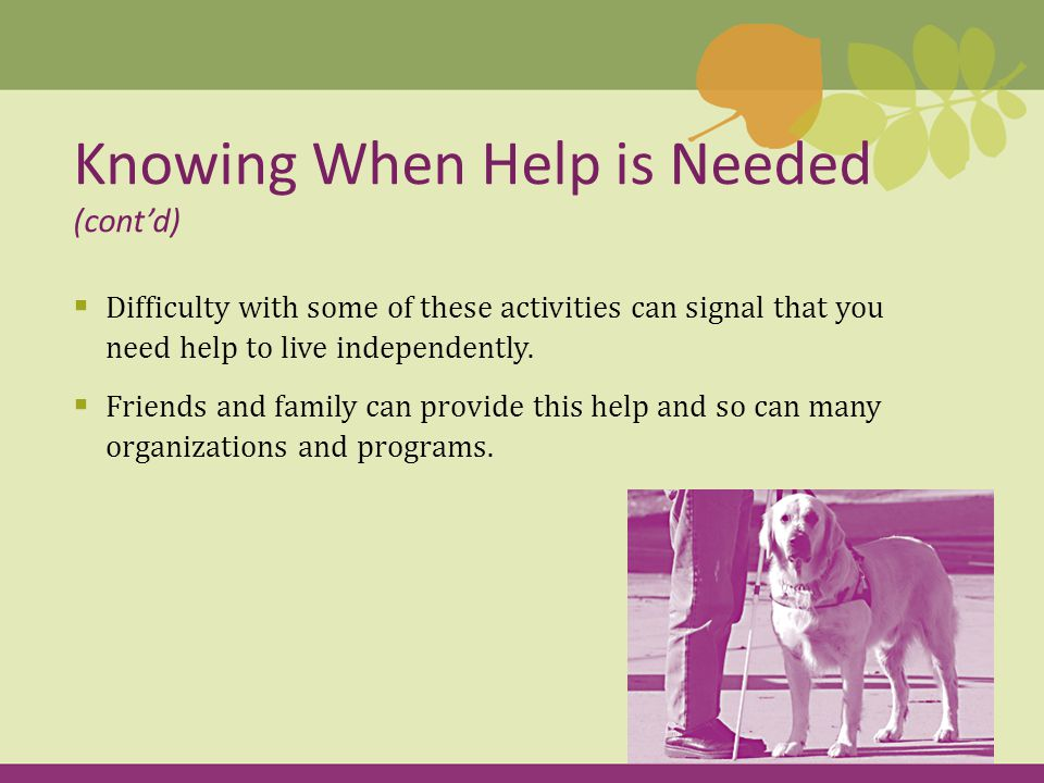  Difficulty with some of these activities can signal that you need help to live independently.