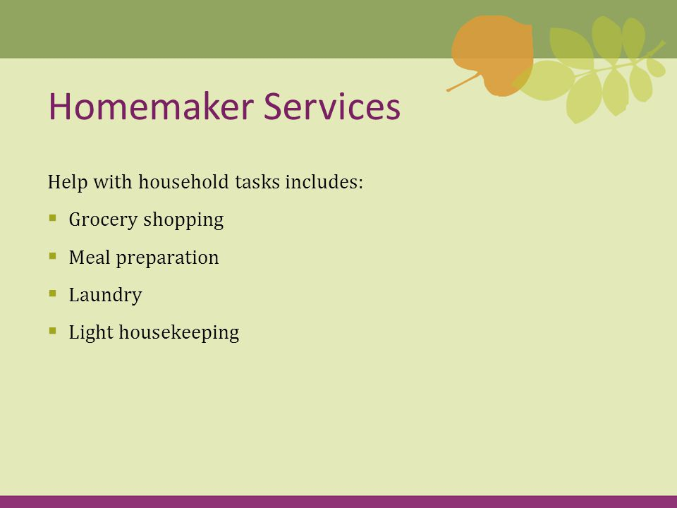 Help with household tasks includes:  Grocery shopping  Meal preparation  Laundry  Light housekeeping Homemaker Services