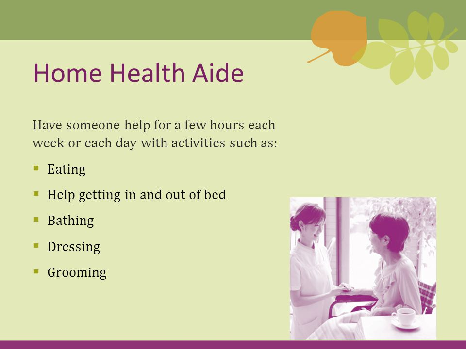 Have someone help for a few hours each week or each day with activities such as:  Eating  Help getting in and out of bed  Bathing  Dressing  Grooming Home Health Aide