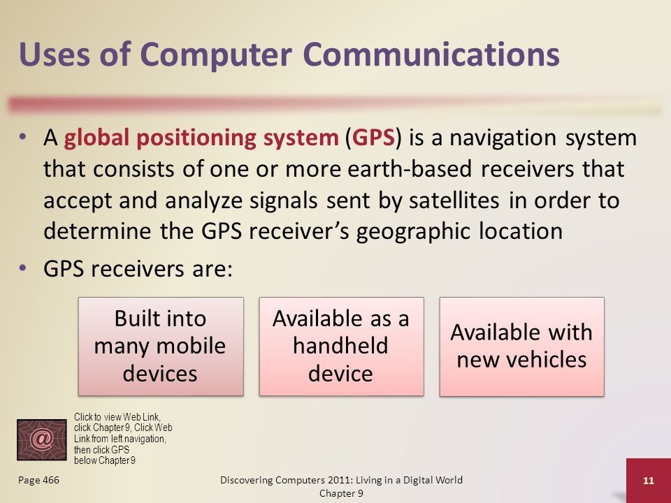 Uses of Computer Communications A global positioning system (GPS) is a navigation system that consists of one or more earth-based receivers that accept and analyze signals sent by satellites in order to determine the GPS receiver's geographic location GPS receivers are: Discovering Computers 2011: Living in a Digital World Chapter 9 11 Page 466 Built into many mobile devices Available as a handheld device Available with new vehicles Click to view Web Link, click Chapter 9, Click Web Link from left navigation, then click GPS below Chapter 9