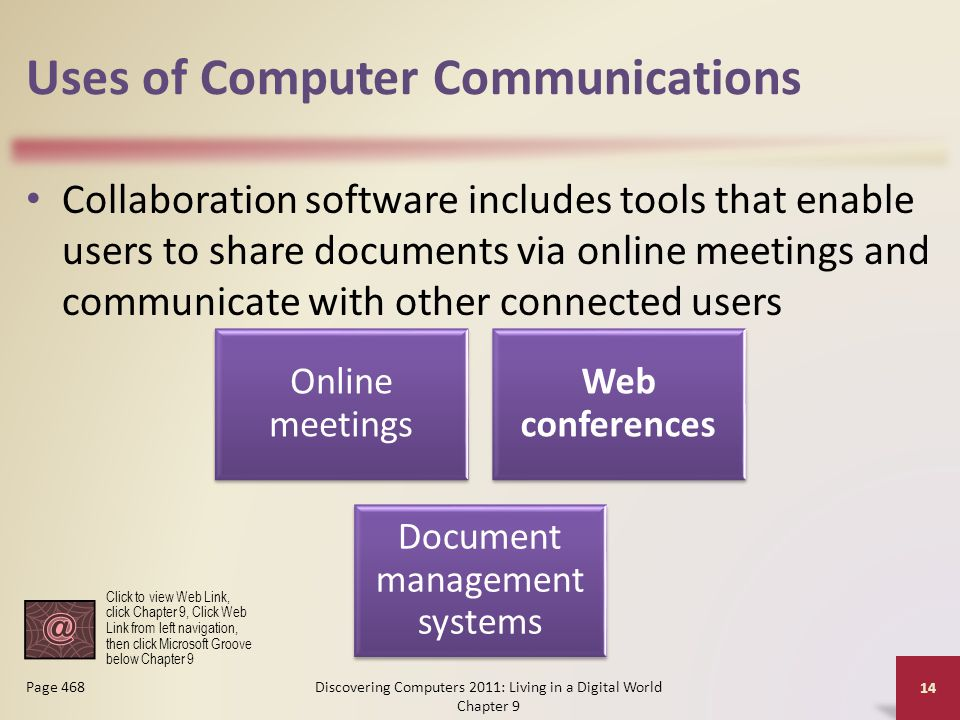 Uses of Computer Communications Collaboration software includes tools that enable users to share documents via online meetings and communicate with other connected users Discovering Computers 2011: Living in a Digital World Chapter 9 14 Page 468 Online meetings Web conferences Document management systems Click to view Web Link, click Chapter 9, Click Web Link from left navigation, then click Microsoft Groove below Chapter 9