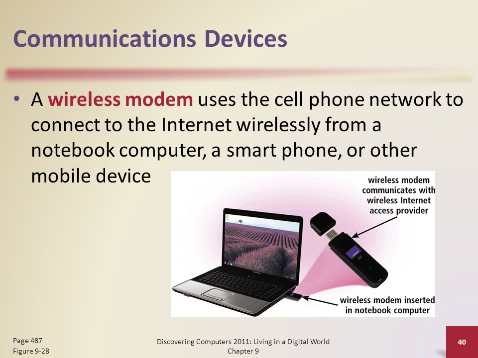 Communications Devices A wireless modem uses the cell phone network to connect to the Internet wirelessly from a notebook computer, a smart phone, or other mobile device Discovering Computers 2011: Living in a Digital World Chapter 9 40 Page 487 Figure 9-28