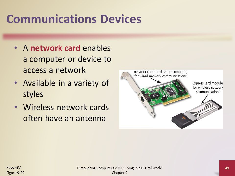 Communications Devices A network card enables a computer or device to access a network Available in a variety of styles Wireless network cards often have an antenna Discovering Computers 2011: Living in a Digital World Chapter 9 41 Page 487 Figure 9-29