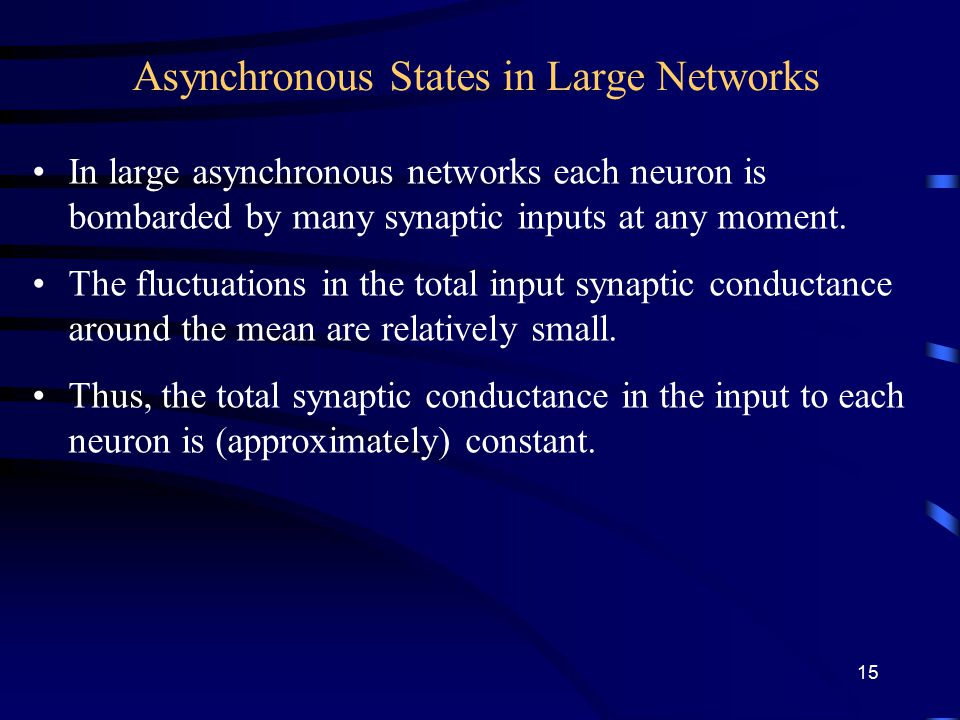 Asynchronous States in Large Networks In large asynchronous networks each neuron is bombarded by many synaptic inputs at any moment.