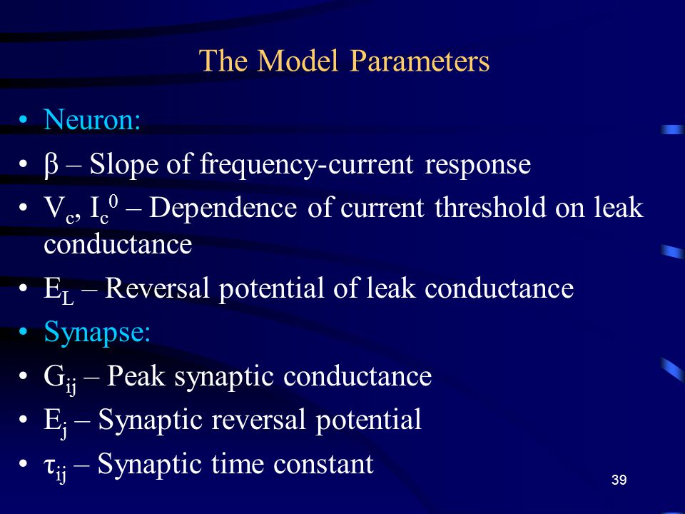 The Model Parameters Neuron: β – Slope of frequency-current response V c, I c 0 – Dependence of current threshold on leak conductance E L – Reversal potential of leak conductance Synapse: G ij – Peak synaptic conductance E j – Synaptic reversal potential τ ij – Synaptic time constant 39