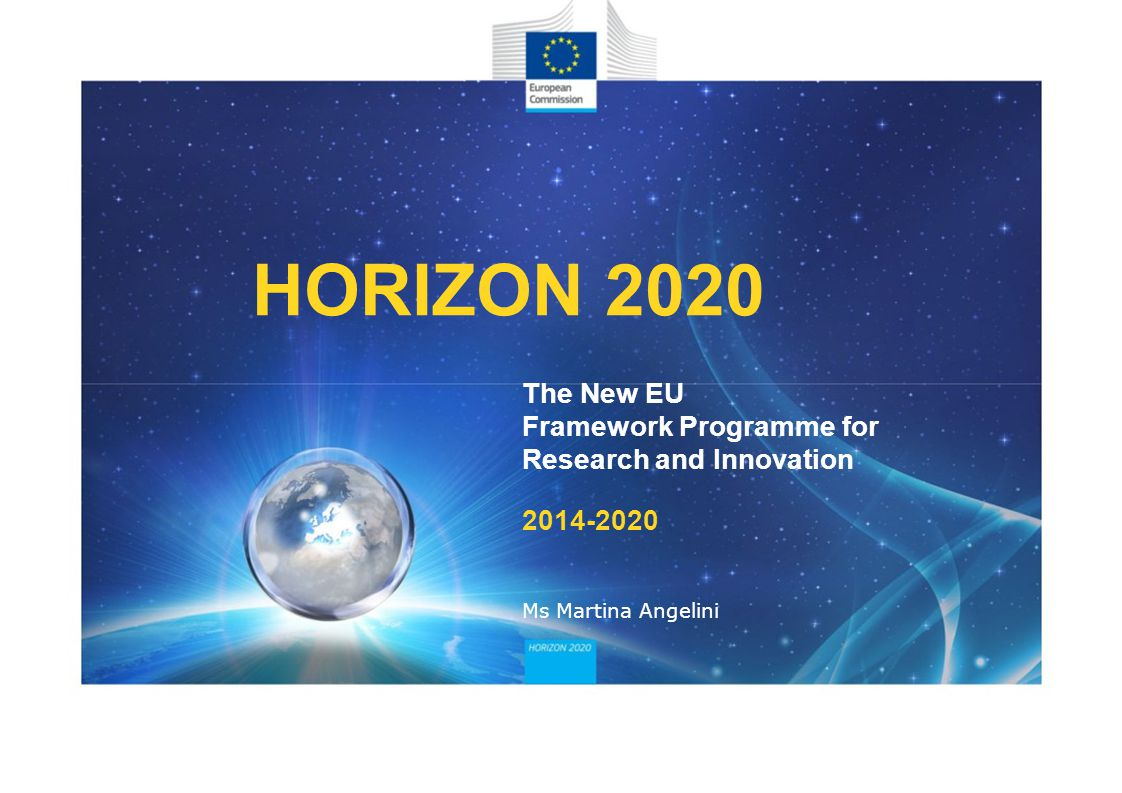 HORIZON 2020 The New EU Framework Programme for Research and Innovation Ms Martina Angelini