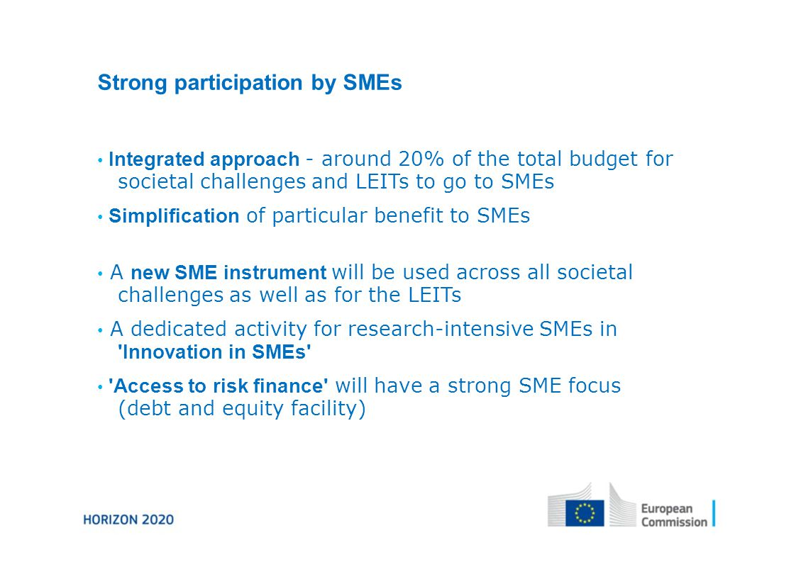 Strong participation by SMEs Integrated approach - around 20% of the total budget for societal challenges and LEITs to go to SMEs Simplification of particular benefit to SMEs A new SME instrument will be used across all societal challenges as well as for the LEITs A dedicated activity for research-intensive SMEs in Innovation in SMEs Access to risk finance will have a strong SME focus (debt and equity facility)