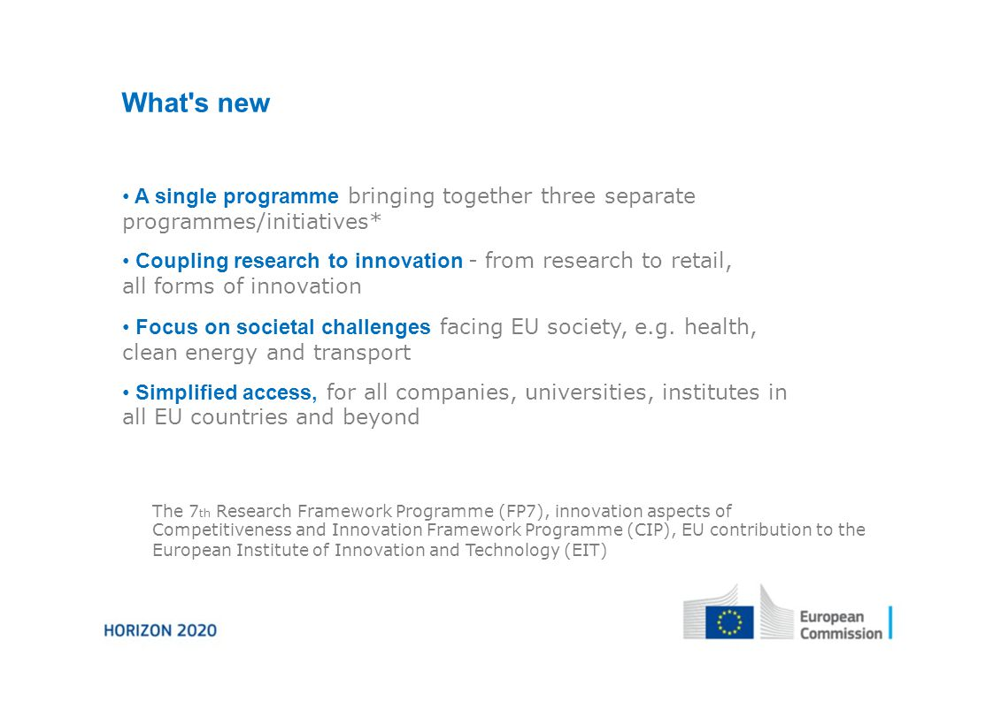 What s new A single programme bringing together three separate programmes/initiatives* Coupling research to innovation - from research to retail, all forms of innovation Focus on societal challenges facing EU society, e.g.