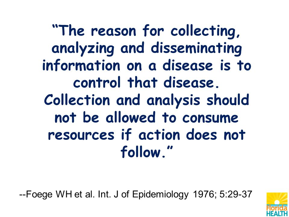 The reason for collecting, analyzing and disseminating information on a disease is to control that disease.