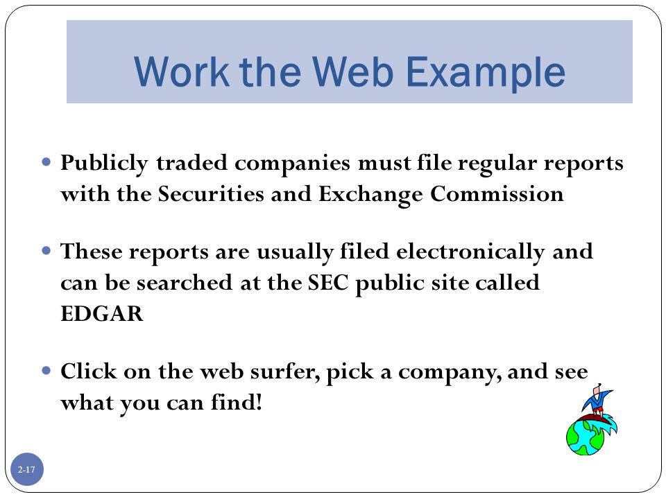 2-17 Work the Web Example Publicly traded companies must file regular reports with the Securities and Exchange Commission These reports are usually filed electronically and can be searched at the SEC public site called EDGAR Click on the web surfer, pick a company, and see what you can find!