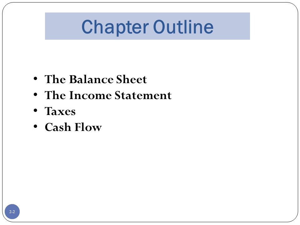 2-2 Chapter Outline The Balance Sheet The Income Statement Taxes Cash Flow 2-2