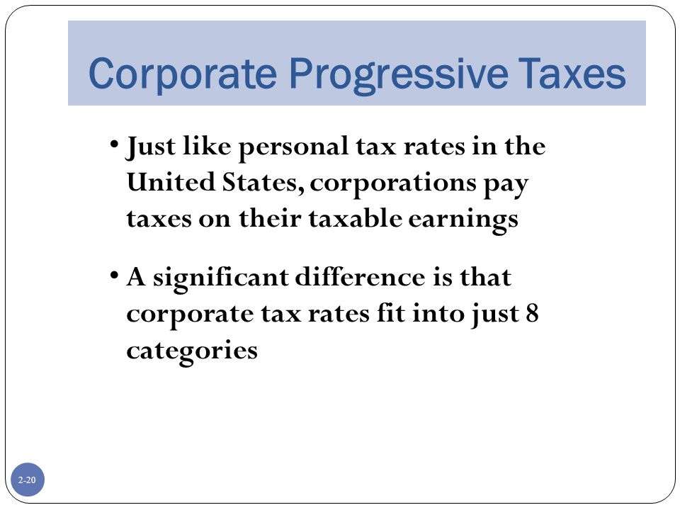 2-20 Corporate Progressive Taxes Just like personal tax rates in the United States, corporations pay taxes on their taxable earnings A significant difference is that corporate tax rates fit into just 8 categories