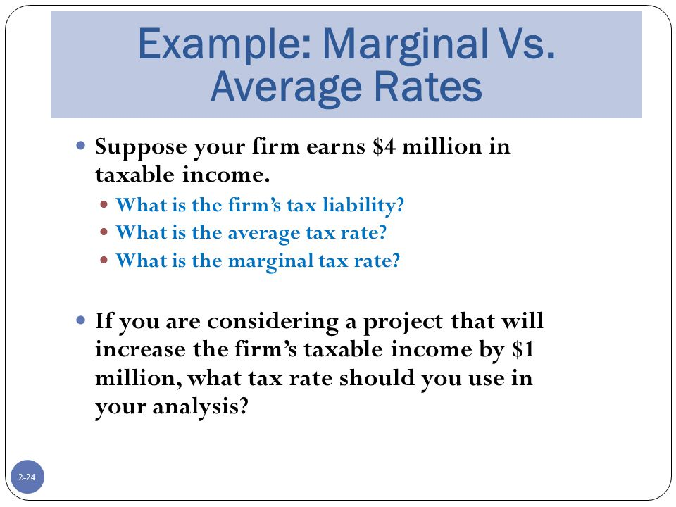 2-24 Example: Marginal Vs. Average Rates Suppose your firm earns $4 million in taxable income.