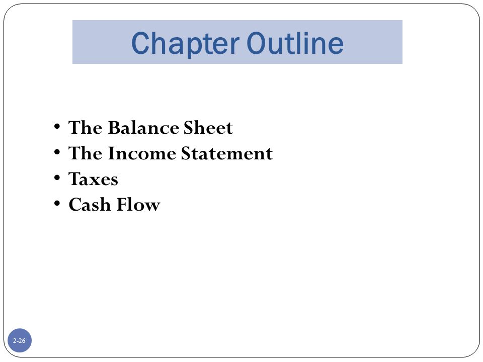 2-26 Chapter Outline The Balance Sheet The Income Statement Taxes Cash Flow