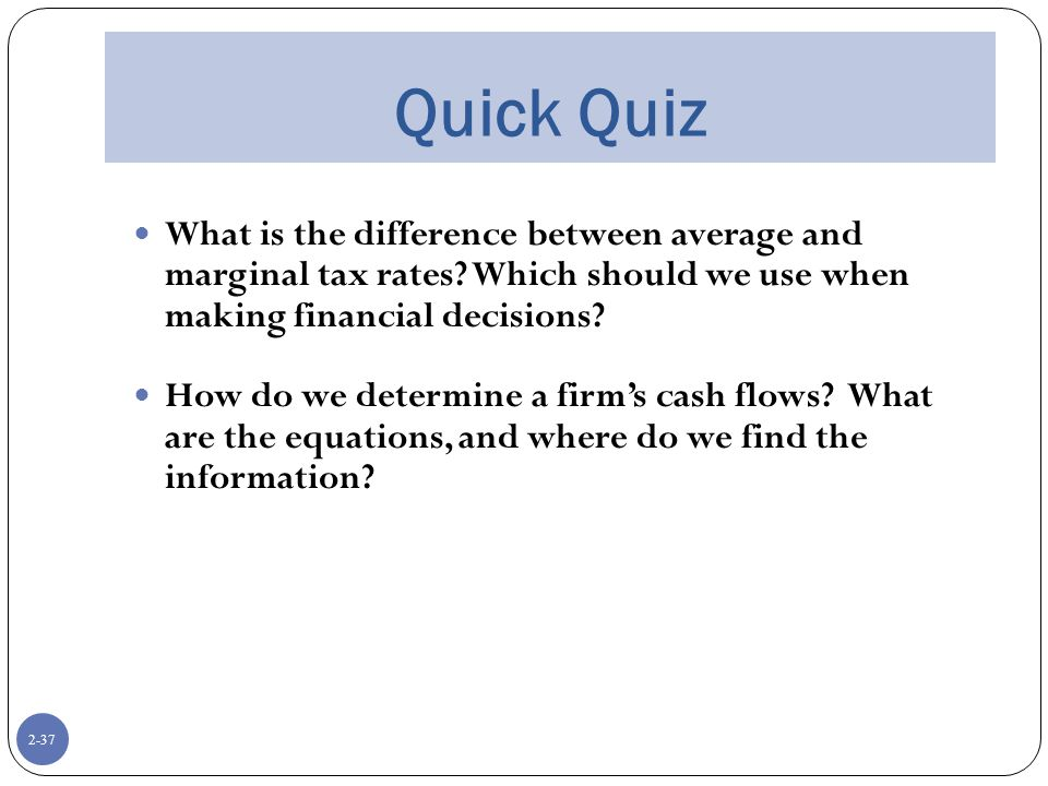 2-37 Quick Quiz What is the difference between average and marginal tax rates.
