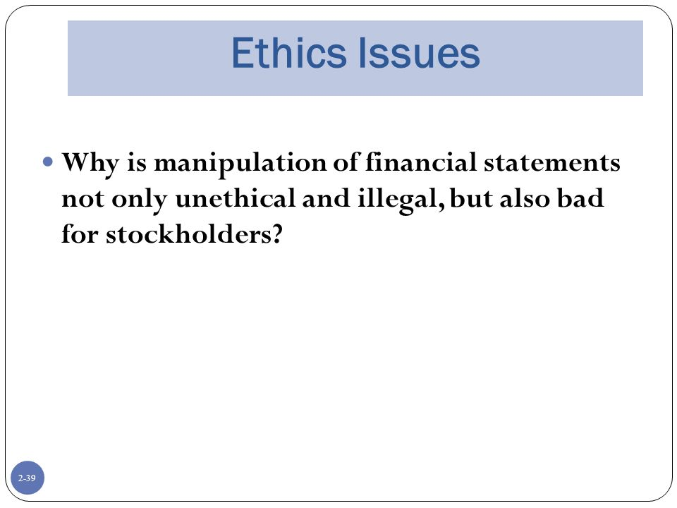 2-39 Ethics Issues Why is manipulation of financial statements not only unethical and illegal, but also bad for stockholders