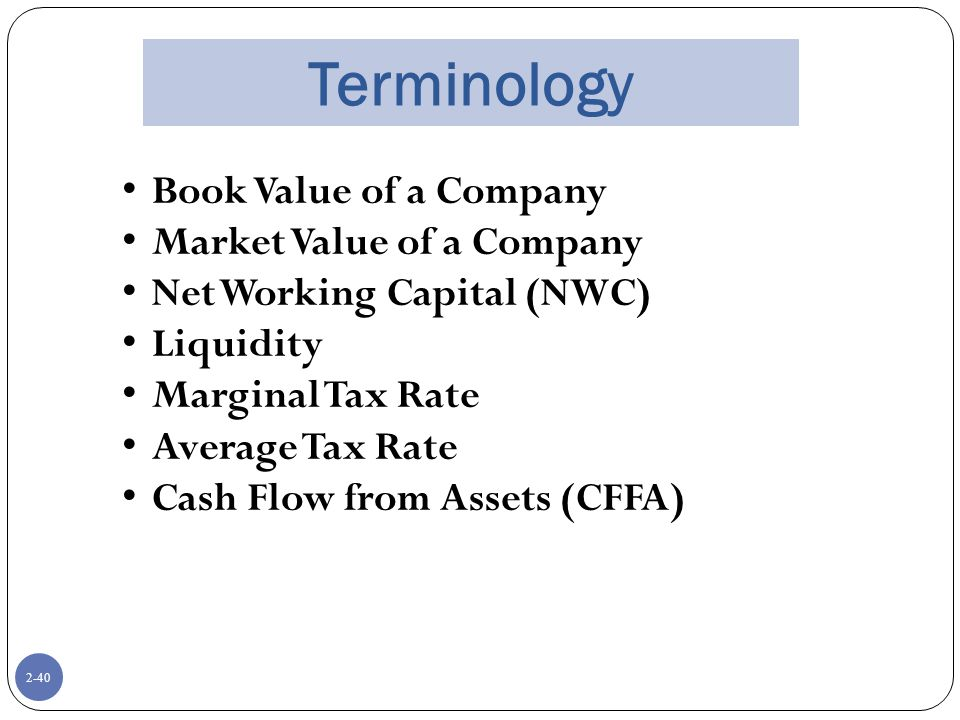 2-40 Terminology Book Value of a Company Market Value of a Company Net Working Capital (NWC) Liquidity Marginal Tax Rate Average Tax Rate Cash Flow from Assets (CFFA)