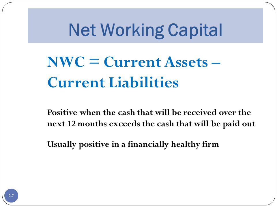 2-7 Net Working Capital NWC = Current Assets – Current Liabilities Positive when the cash that will be received over the next 12 months exceeds the cash that will be paid out Usually positive in a financially healthy firm 2-7