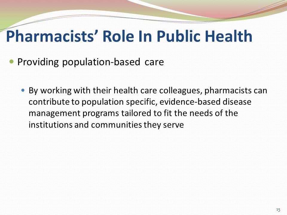 Pharmacists' Role In Public Health Providing population-based care By working with their health care colleagues, pharmacists can contribute to population specific, evidence-based disease management programs tailored to fit the needs of the institutions and communities they serve 15
