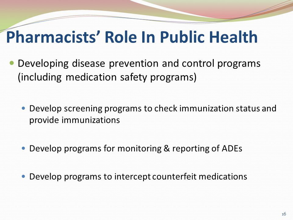 Pharmacists' Role In Public Health Developing disease prevention and control programs (including medication safety programs) Develop screening programs to check immunization status and provide immunizations Develop programs for monitoring & reporting of ADEs Develop programs to intercept counterfeit medications 16