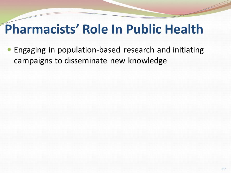 Pharmacists' Role In Public Health Engaging in population-based research and initiating campaigns to disseminate new knowledge 20