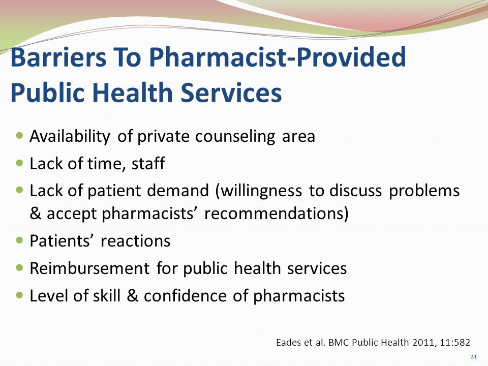 Barriers To Pharmacist-Provided Public Health Services Availability of private counseling area Lack of time, staff Lack of patient demand (willingness to discuss problems & accept pharmacists' recommendations) Patients' reactions Reimbursement for public health services Level of skill & confidence of pharmacists 21 Eades et al.