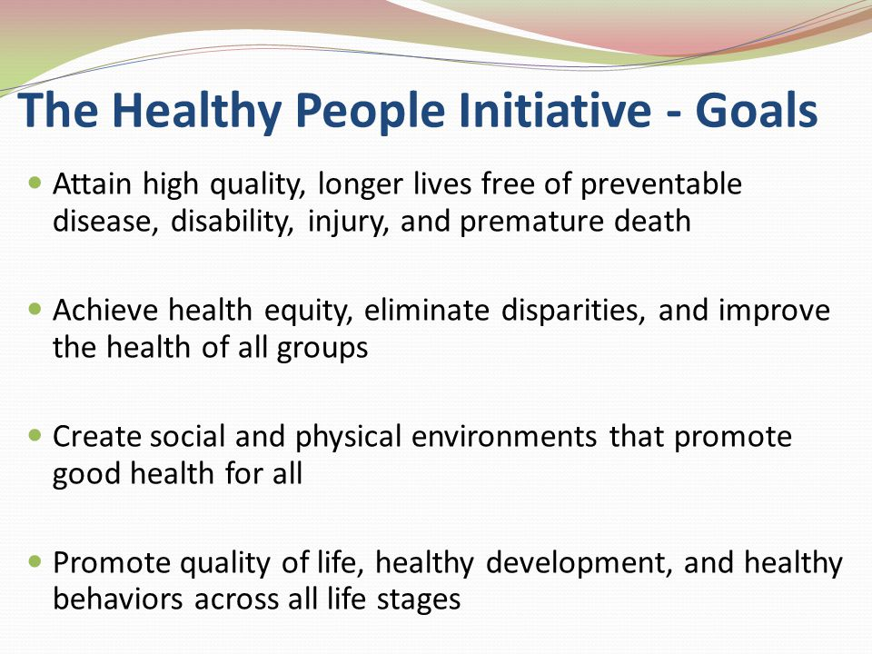 The Healthy People Initiative - Goals Attain high quality, longer lives free of preventable disease, disability, injury, and premature death Achieve health equity, eliminate disparities, and improve the health of all groups Create social and physical environments that promote good health for all Promote quality of life, healthy development, and healthy behaviors across all life stages