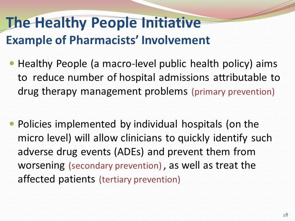 The Healthy People Initiative Example of Pharmacists' Involvement Healthy People (a macro-level public health policy) aims to reduce number of hospital admissions attributable to drug therapy management problems (primary prevention) Policies implemented by individual hospitals (on the micro level) will allow clinicians to quickly identify such adverse drug events (ADEs) and prevent them from worsening (secondary prevention), as well as treat the affected patients (tertiary prevention) 28