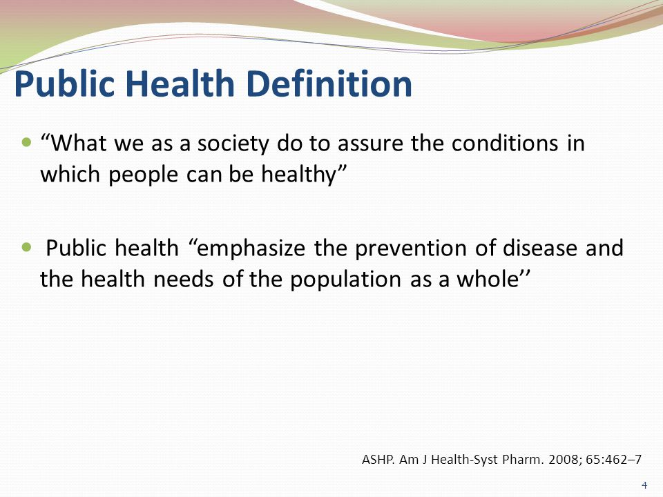Public Health Definition What we as a society do to assure the conditions in which people can be healthy Public health emphasize the prevention of disease and the health needs of the population as a whole'' 4 ASHP.
