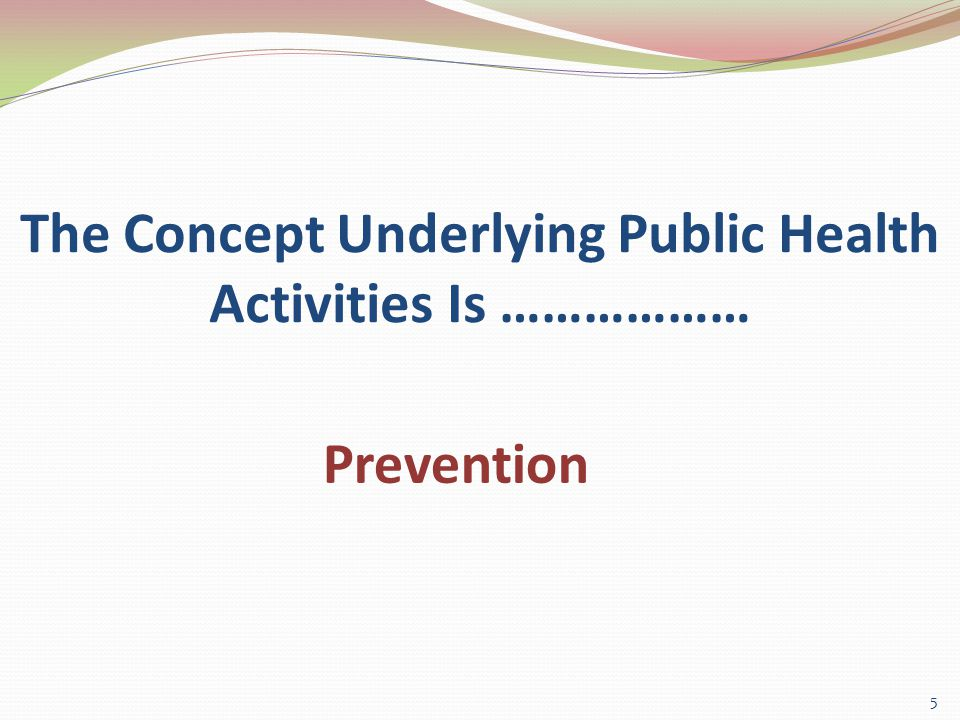 The Concept Underlying Public Health Activities Is ……………… 5 Prevention