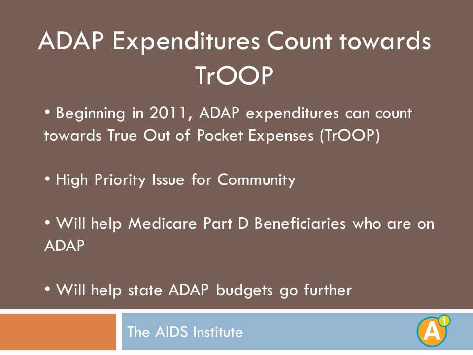 The AIDS Institute ADAP Expenditures Count towards TrOOP Beginning in 2011, ADAP expenditures can count towards True Out of Pocket Expenses (TrOOP) High Priority Issue for Community Will help Medicare Part D Beneficiaries who are on ADAP Will help state ADAP budgets go further