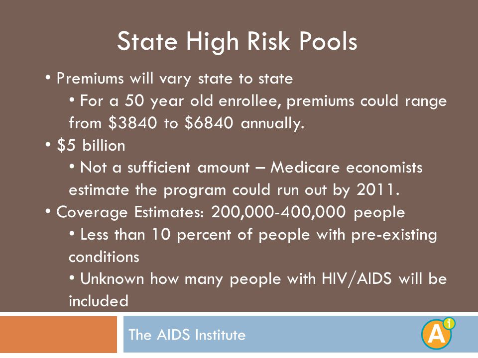 The AIDS Institute State High Risk Pools Premiums will vary state to state For a 50 year old enrollee, premiums could range from $3840 to $6840 annually.
