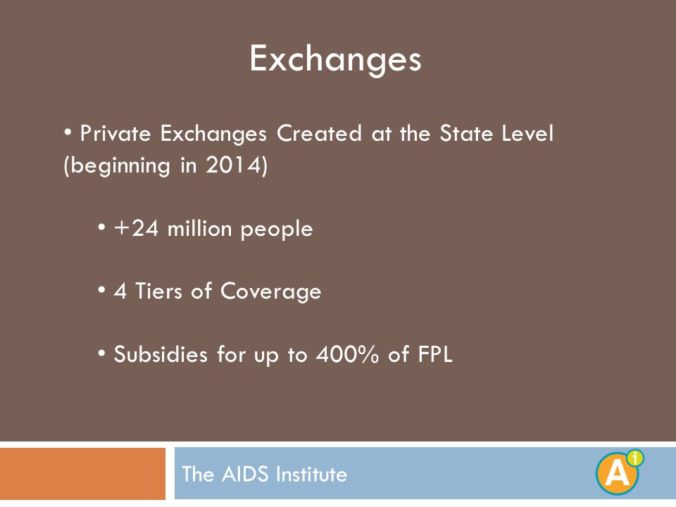 The AIDS Institute Exchanges Private Exchanges Created at the State Level (beginning in 2014) +24 million people 4 Tiers of Coverage Subsidies for up to 400% of FPL