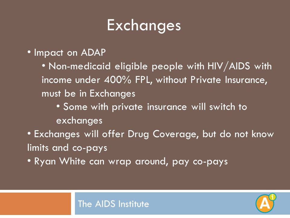 Exchanges Impact on ADAP Non-medicaid eligible people with HIV/AIDS with income under 400% FPL, without Private Insurance, must be in Exchanges Some with private insurance will switch to exchanges Exchanges will offer Drug Coverage, but do not know limits and co-pays Ryan White can wrap around, pay co-pays