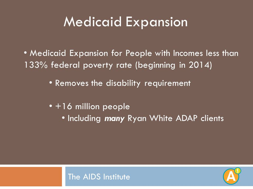 The AIDS Institute Medicaid Expansion Medicaid Expansion for People with Incomes less than 133% federal poverty rate (beginning in 2014) Removes the disability requirement +16 million people Including many Ryan White ADAP clients
