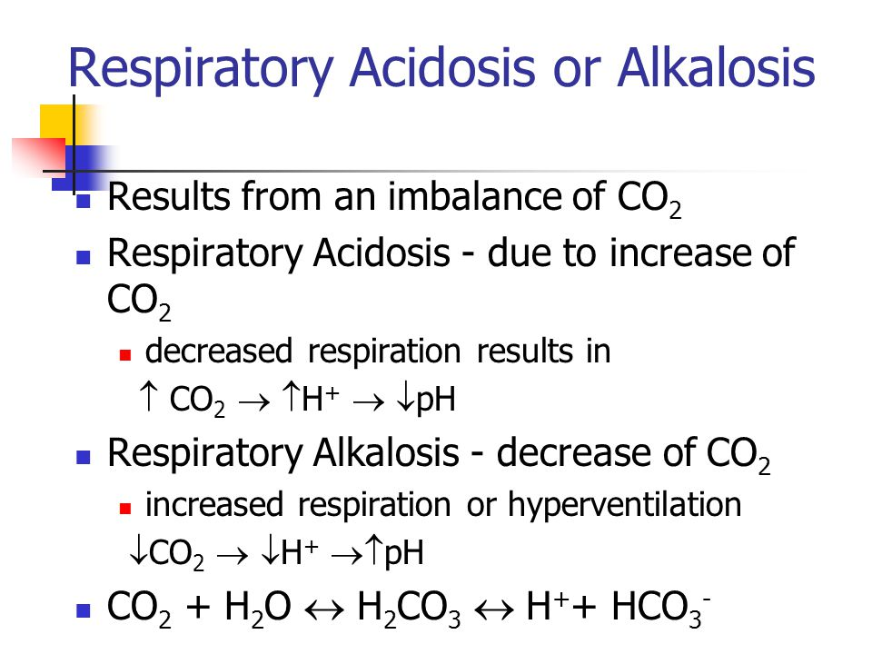 Respiratory Acidosis or Alkalosis Results from an imbalance of CO 2 Respiratory Acidosis - due to increase of CO 2 decreased respiration results in  CO 2   H +   pH Respiratory Alkalosis - decrease of CO 2 increased respiration or hyperventilation  CO 2   H +  pH CO 2 + H 2 O  H 2 CO 3  H + + HCO 3 -